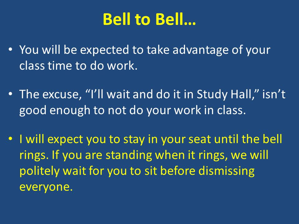 Bell to Bell… You will be expected to take advantage of your class time to do work.