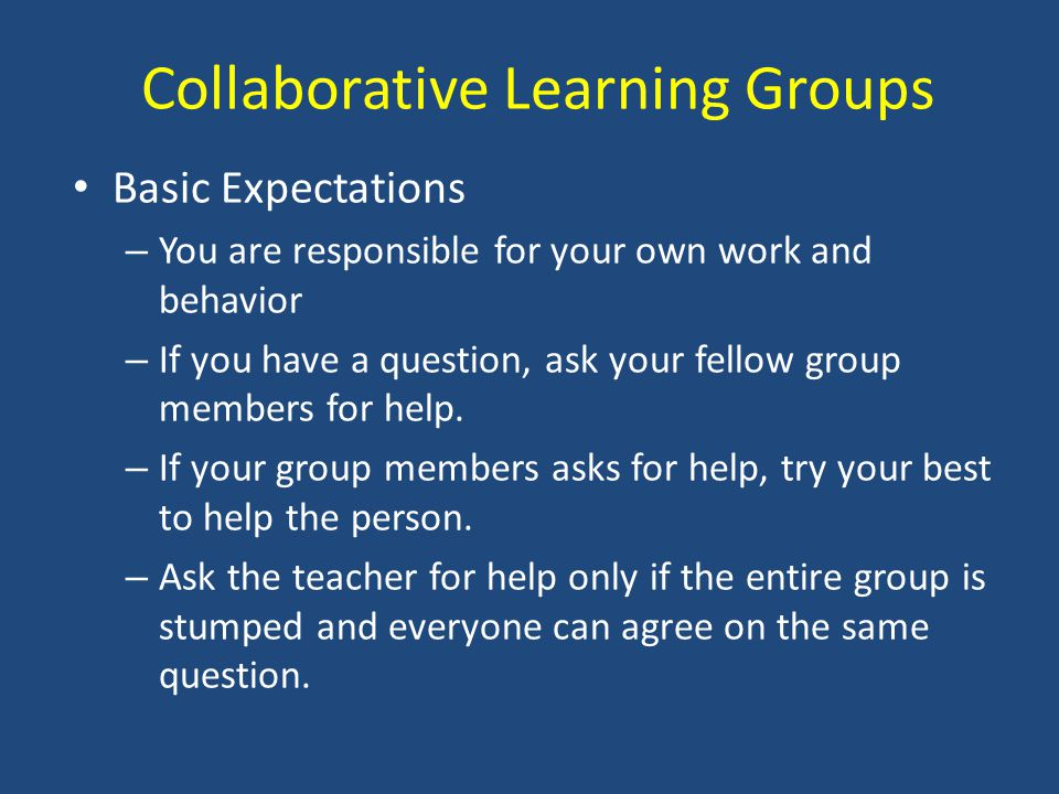 Collaborative Learning Groups Basic Expectations – You are responsible for your own work and behavior – If you have a question, ask your fellow group members for help.