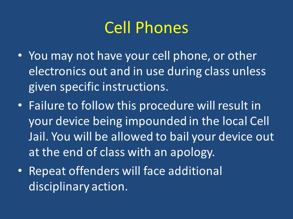 Cell Phones You may not have your cell phone, or other electronics out and in use during class unless given specific instructions.