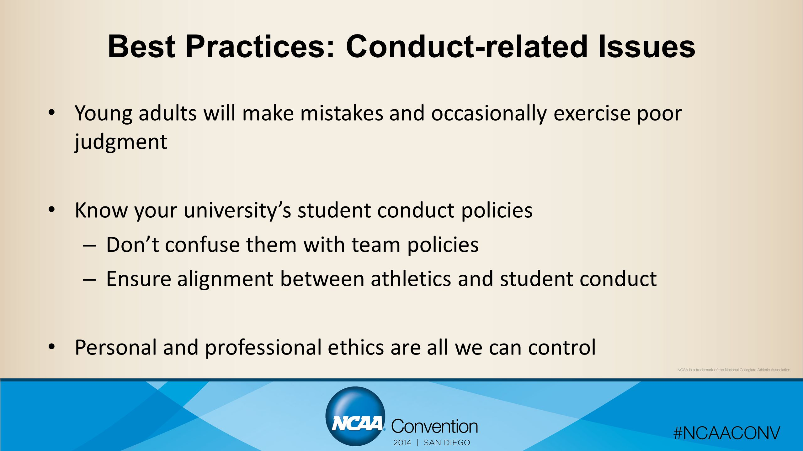 Best Practices: Conduct-related Issues Young adults will make mistakes and occasionally exercise poor judgment Know your university's student conduct policies – Don't confuse them with team policies – Ensure alignment between athletics and student conduct Personal and professional ethics are all we can control