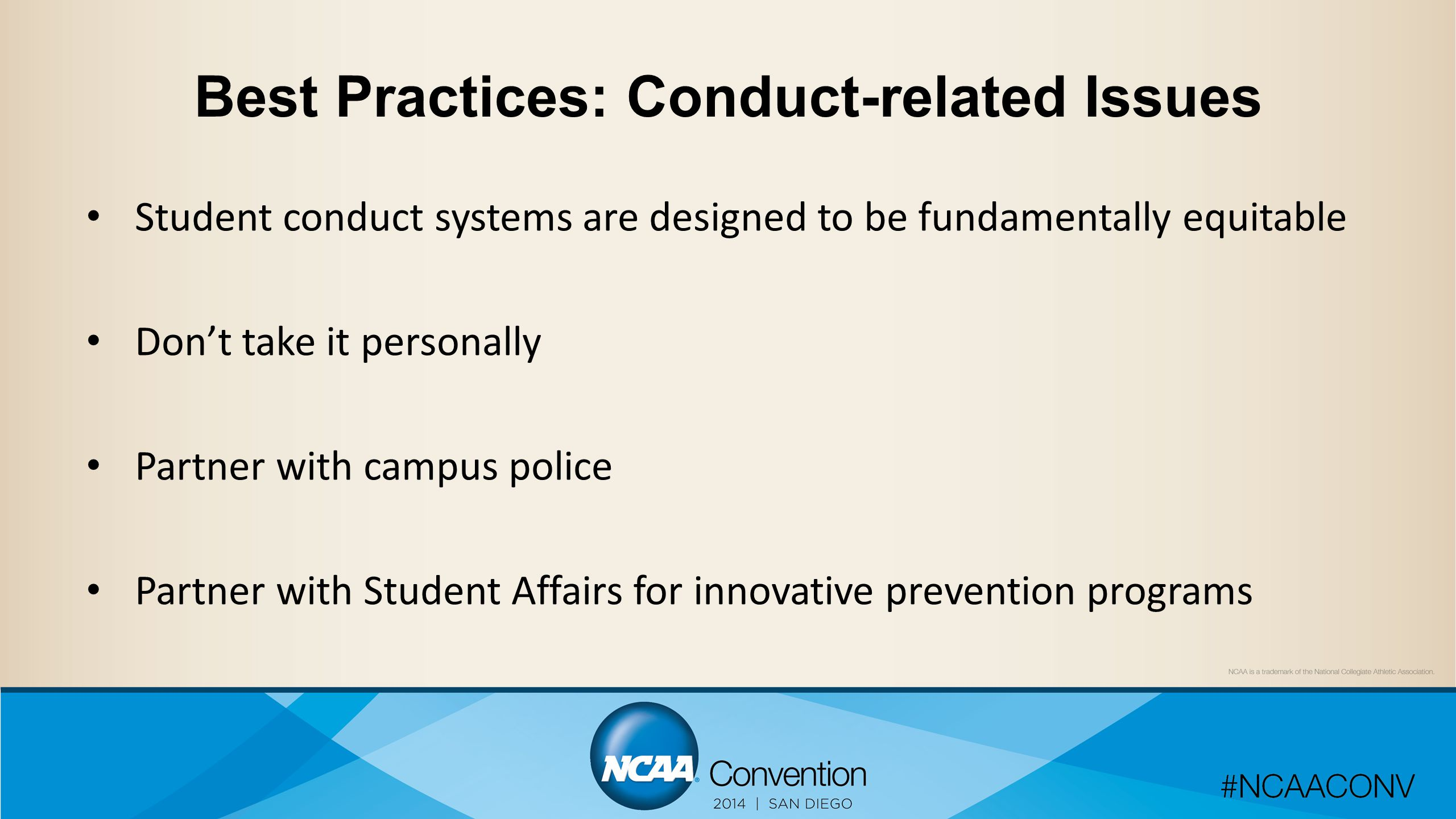 Best Practices: Conduct-related Issues Student conduct systems are designed to be fundamentally equitable Don't take it personally Partner with campus police Partner with Student Affairs for innovative prevention programs