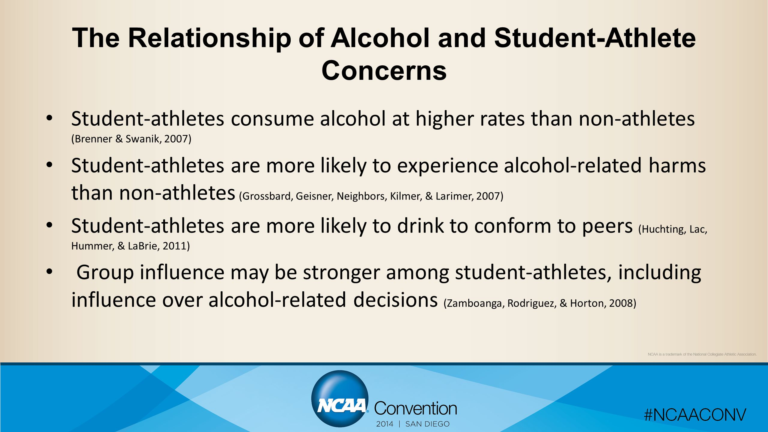 The Relationship of Alcohol and Student-Athlete Concerns Student-athletes consume alcohol at higher rates than non-athletes (Brenner & Swanik, 2007) Student-athletes are more likely to experience alcohol-related harms than non-athletes (Grossbard, Geisner, Neighbors, Kilmer, & Larimer, 2007) Student-athletes are more likely to drink to conform to peers (Huchting, Lac, Hummer, & LaBrie, 2011) Group influence may be stronger among student-athletes, including influence over alcohol-related decisions (Zamboanga, Rodriguez, & Horton, 2008)