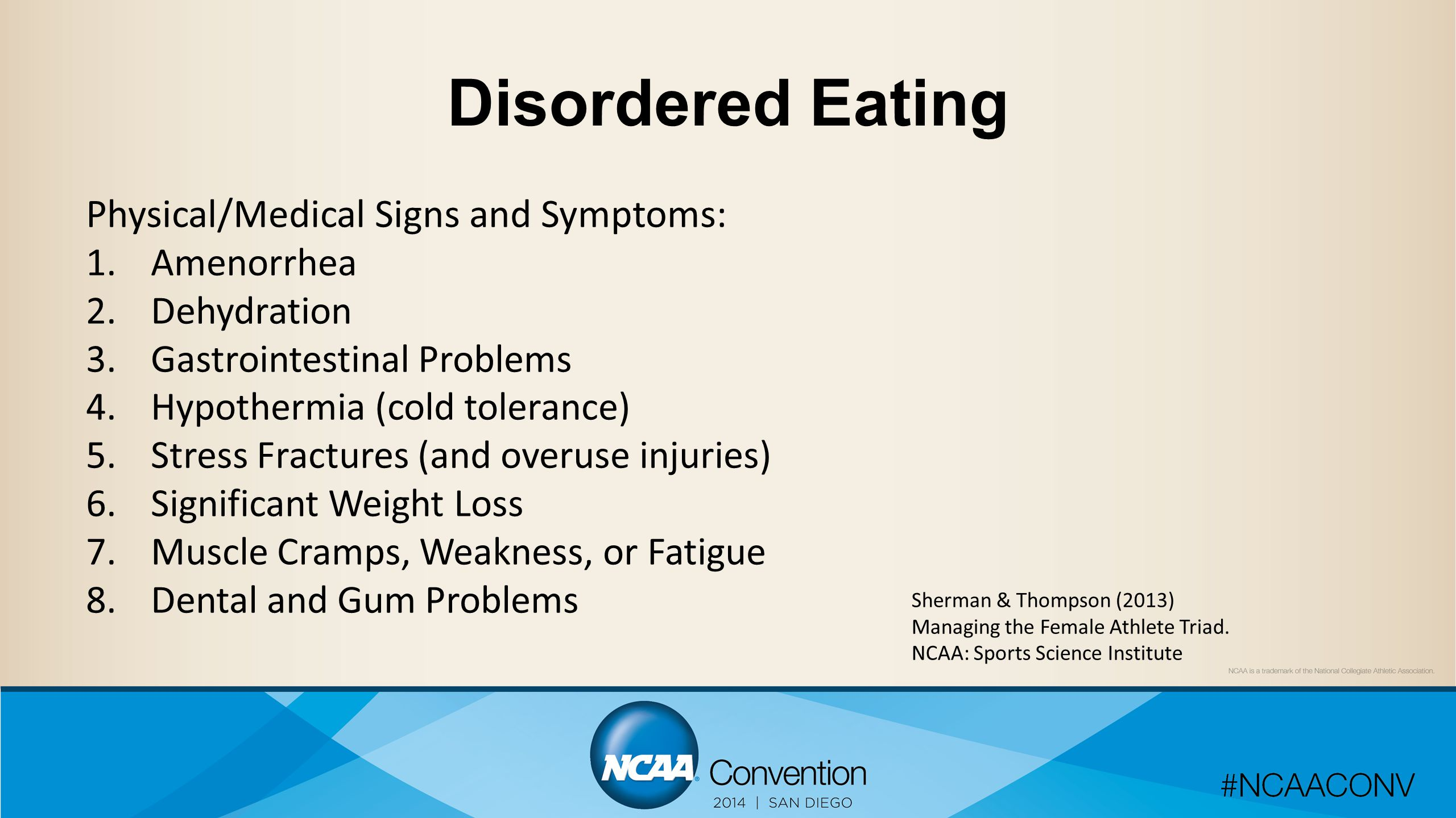 Disordered Eating Physical/Medical Signs and Symptoms: 1.Amenorrhea 2.Dehydration 3.Gastrointestinal Problems 4.Hypothermia (cold tolerance) 5.Stress Fractures (and overuse injuries) 6.Significant Weight Loss 7.Muscle Cramps, Weakness, or Fatigue 8.Dental and Gum Problems Sherman & Thompson (2013) Managing the Female Athlete Triad.