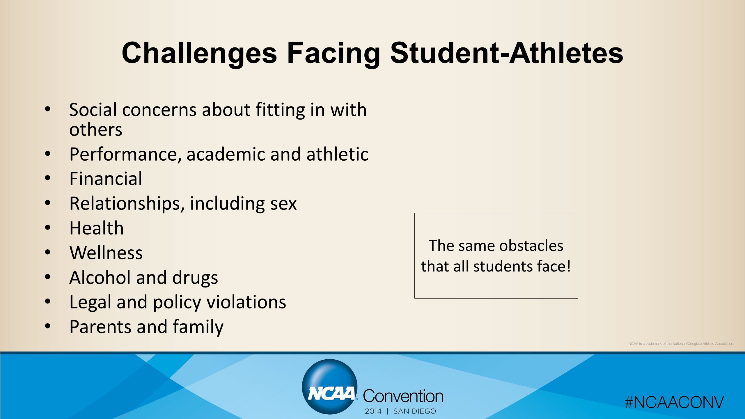 Challenges Facing Student-Athletes Social concerns about fitting in with others Performance, academic and athletic Financial Relationships, including sex Health Wellness Alcohol and drugs Legal and policy violations Parents and family The same obstacles that all students face!