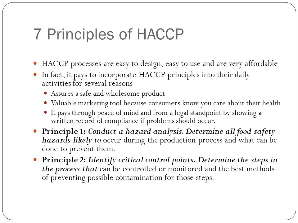 7 Principles of HACCP HACCP processes are easy to design, easy to use and are very affordable In fact, it pays to incorporate HACCP principles into th