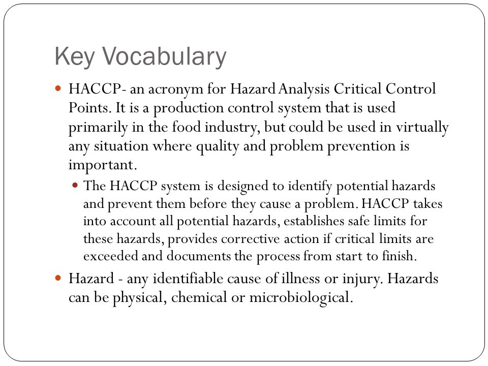 Key Vocabulary HACCP- an acronym for Hazard Analysis Critical Control Points. It is a production control system that is used primarily in the food ind