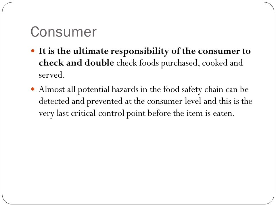 Consumer It is the ultimate responsibility of the consumer to check and double check foods purchased, cooked and served. Almost all potential hazards