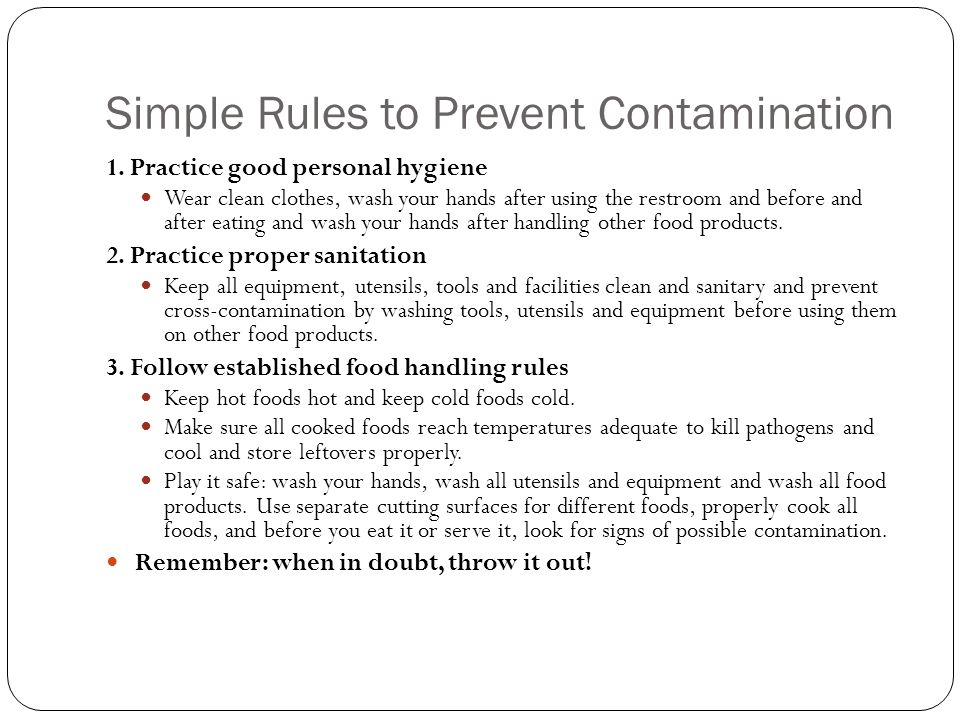 Simple Rules to Prevent Contamination 1. Practice good personal hygiene Wear clean clothes, wash your hands after using the restroom and before and af