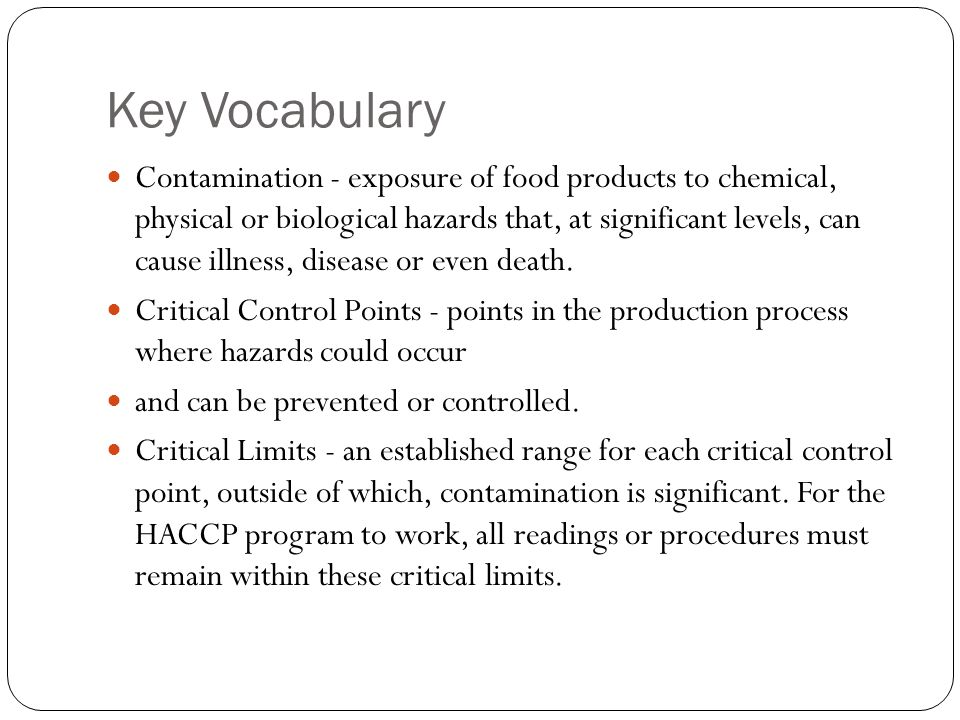 Key Vocabulary Contamination - exposure of food products to chemical, physical or biological hazards that, at significant levels, can cause illness, d