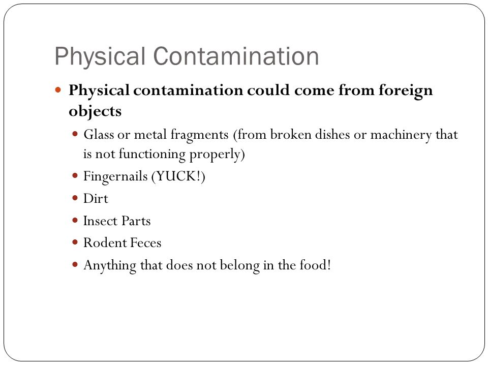 Physical Contamination Physical contamination could come from foreign objects Glass or metal fragments (from broken dishes or machinery that is not fu