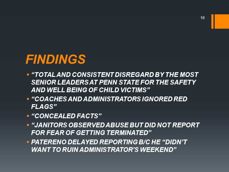 FINDINGS  TOTAL AND CONSISTENT DISREGARD BY THE MOST SENIOR LEADERS AT PENN STATE FOR THE SAFETY AND WELL BEING OF CHILD VICTIMS  COACHES AND ADMINISTRATORS IGNORED RED FLAGS  CONCEALED FACTS  JANITORS OBSERVED ABUSE BUT DID NOT REPORT FOR FEAR OF GETTING TERMINATED  PATERENO DELAYED REPORTING B/C HE DIDN'T WANT TO RUIN ADMINISTRATOR'S WEEKEND 16