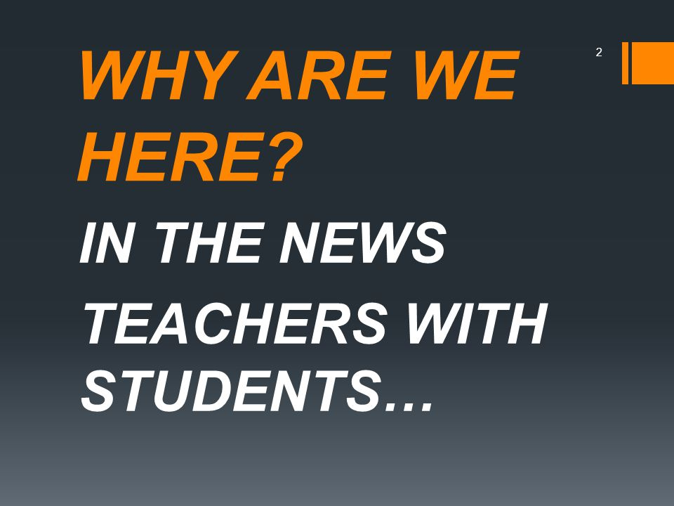 WHY ARE WE HERE IN THE NEWS TEACHERS WITH STUDENTS… 2