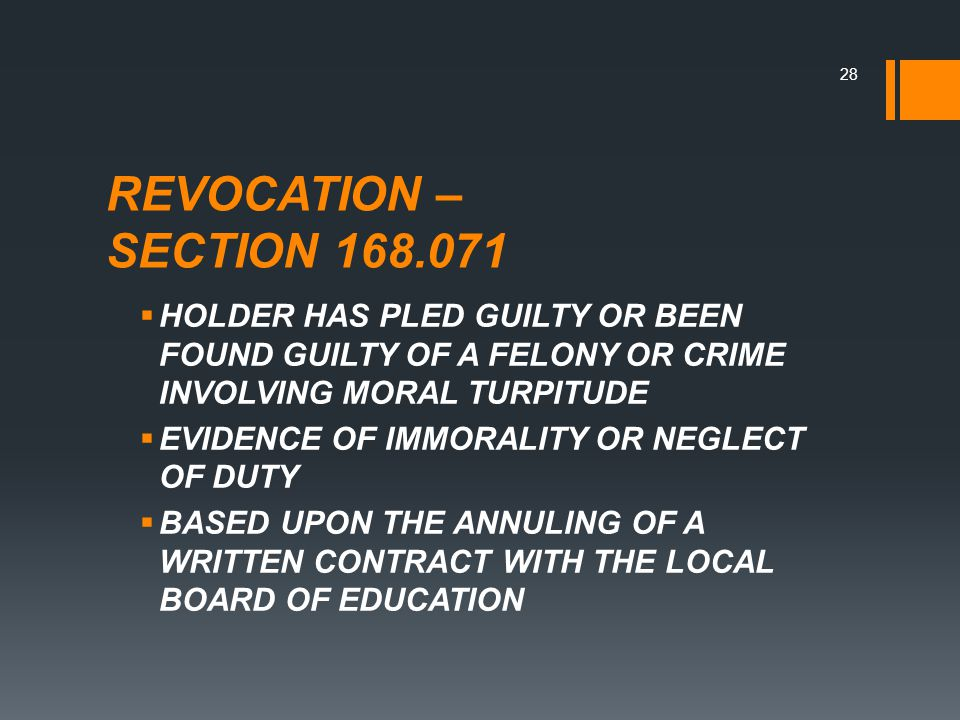 REVOCATION – SECTION 168.071  HOLDER HAS PLED GUILTY OR BEEN FOUND GUILTY OF A FELONY OR CRIME INVOLVING MORAL TURPITUDE  EVIDENCE OF IMMORALITY OR NEGLECT OF DUTY  BASED UPON THE ANNULING OF A WRITTEN CONTRACT WITH THE LOCAL BOARD OF EDUCATION 28
