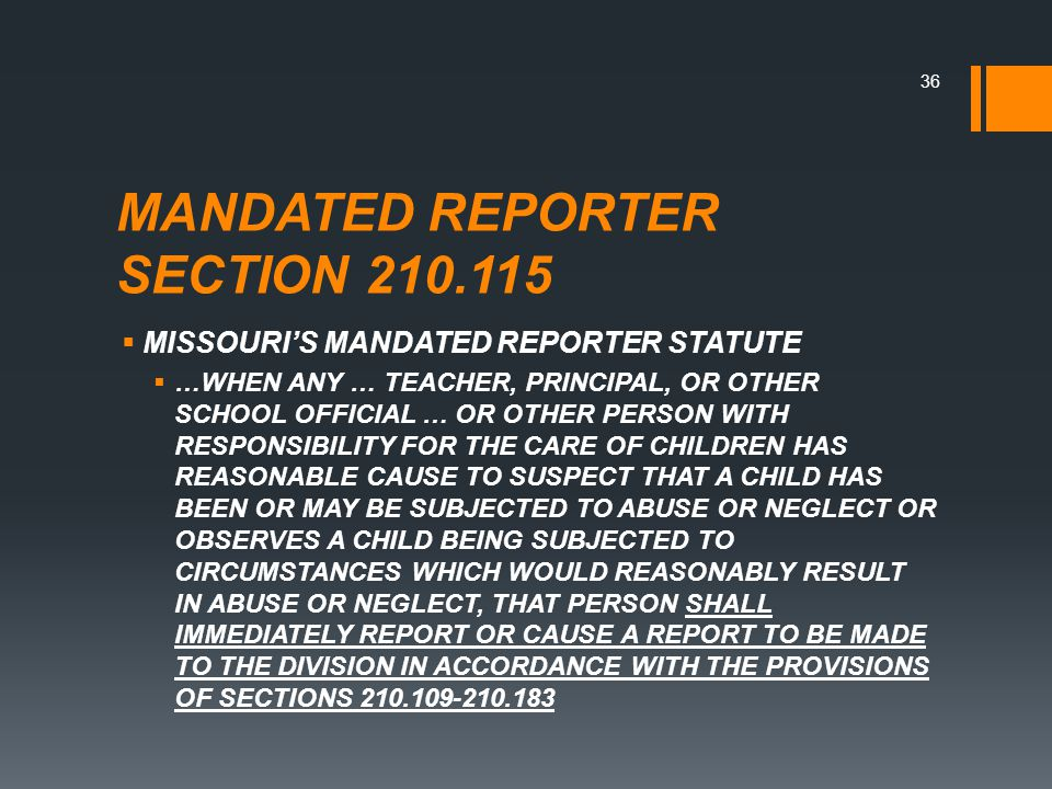 MANDATED REPORTER SECTION 210.115  MISSOURI'S MANDATED REPORTER STATUTE  …WHEN ANY … TEACHER, PRINCIPAL, OR OTHER SCHOOL OFFICIAL … OR OTHER PERSON WITH RESPONSIBILITY FOR THE CARE OF CHILDREN HAS REASONABLE CAUSE TO SUSPECT THAT A CHILD HAS BEEN OR MAY BE SUBJECTED TO ABUSE OR NEGLECT OR OBSERVES A CHILD BEING SUBJECTED TO CIRCUMSTANCES WHICH WOULD REASONABLY RESULT IN ABUSE OR NEGLECT, THAT PERSON SHALL IMMEDIATELY REPORT OR CAUSE A REPORT TO BE MADE TO THE DIVISION IN ACCORDANCE WITH THE PROVISIONS OF SECTIONS 210.109-210.183 36