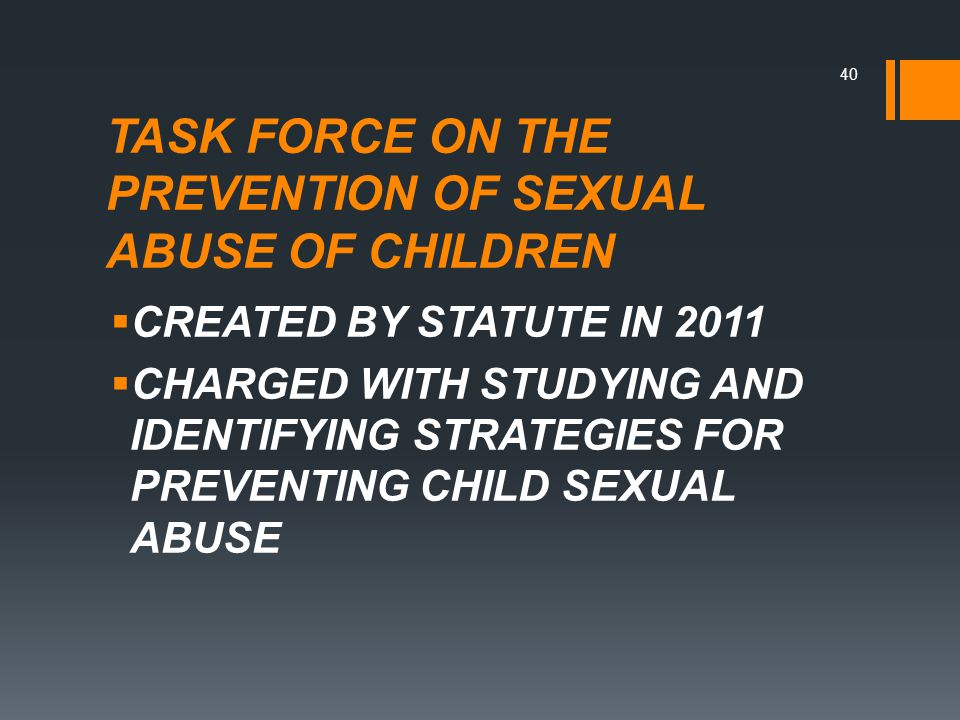 TASK FORCE ON THE PREVENTION OF SEXUAL ABUSE OF CHILDREN  CREATED BY STATUTE IN 2011  CHARGED WITH STUDYING AND IDENTIFYING STRATEGIES FOR PREVENTING CHILD SEXUAL ABUSE 40