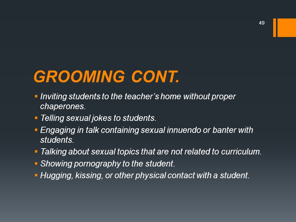 GROOMING CONT.  Inviting students to the teacher's home without proper chaperones.