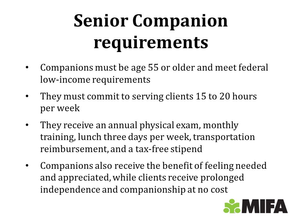 Senior Companion requirements Companions must be age 55 or older and meet federal low-income requirements They must commit to serving clients 15 to 20 hours per week They receive an annual physical exam, monthly training, lunch three days per week, transportation reimbursement, and a tax-free stipend Companions also receive the benefit of feeling needed and appreciated, while clients receive prolonged independence and companionship at no cost