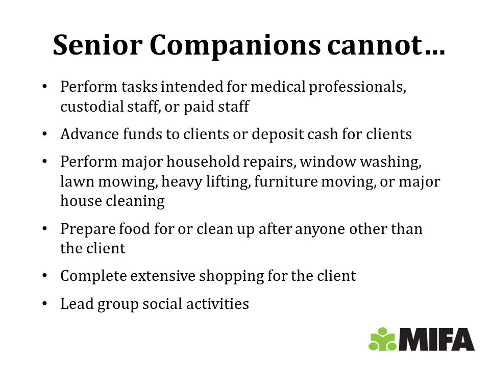 Senior Companions cannot… Perform tasks intended for medical professionals, custodial staff, or paid staff Advance funds to clients or deposit cash for clients Perform major household repairs, window washing, lawn mowing, heavy lifting, furniture moving, or major house cleaning Prepare food for or clean up after anyone other than the client Complete extensive shopping for the client Lead group social activities