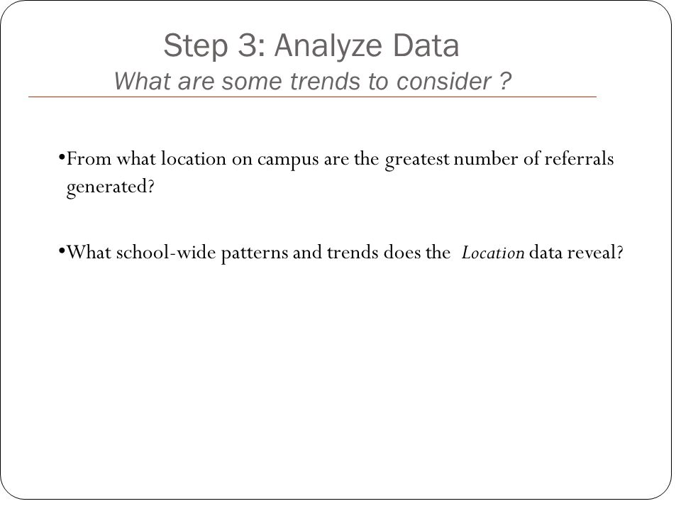 Step 3: Analyze Data What are some trends to consider ? From what location on campus are the greatest number of referrals generated? What school-wide