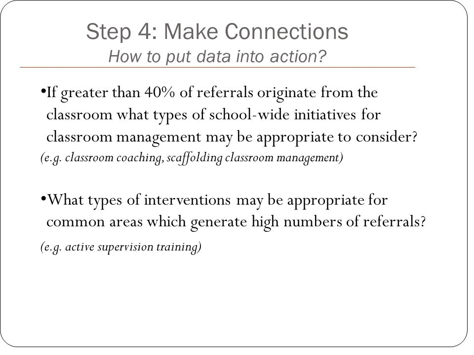 Step 4: Make Connections How to put data into action? If greater than 40% of referrals originate from the classroom what types of school-wide initiati
