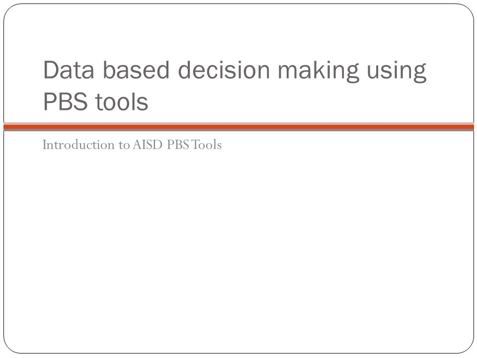 Data based decision making using PBS tools Introduction to AISD PBS Tools