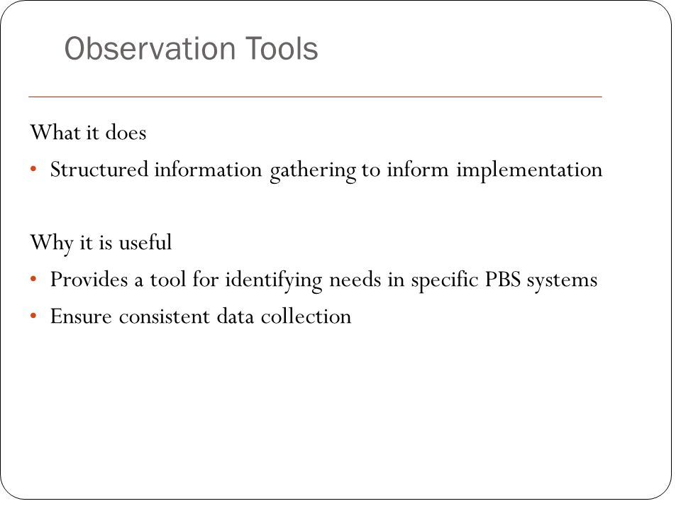Observation Tools What it does Structured information gathering to inform implementation Why it is useful Provides a tool for identifying needs in spe