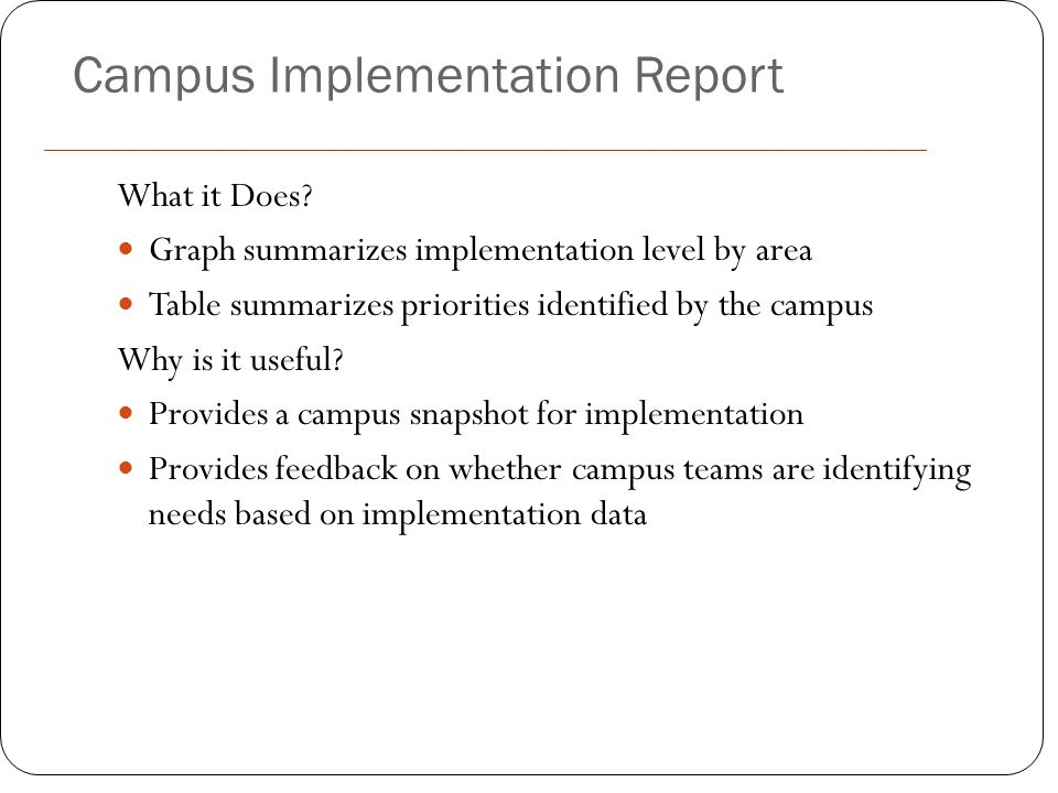 Campus Implementation Report What it Does? Graph summarizes implementation level by area Table summarizes priorities identified by the campus Why is i