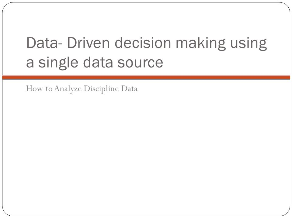 Data- Driven decision making using a single data source How to Analyze Discipline Data