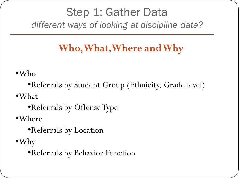 Who, What, Where and Why Step 1: Gather Data different ways of looking at discipline data.