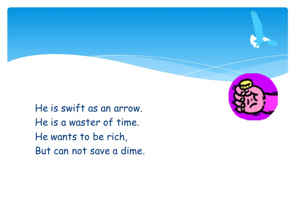 He is swift as an arrow. He is a waster of time. He wants to be rich, But can not save a dime.