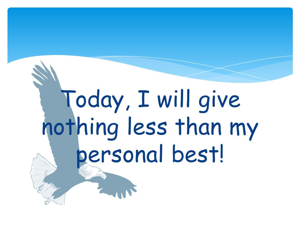 Today, I will give nothing less than my personal best!