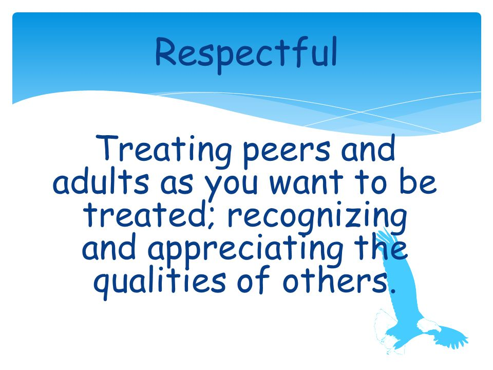 Treating peers and adults as you want to be treated; recognizing and appreciating the qualities of others.