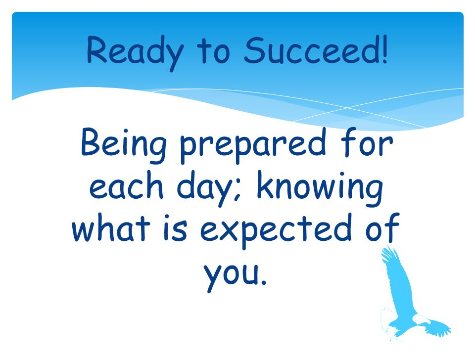 Being prepared for each day; knowing what is expected of you. Ready to Succeed!