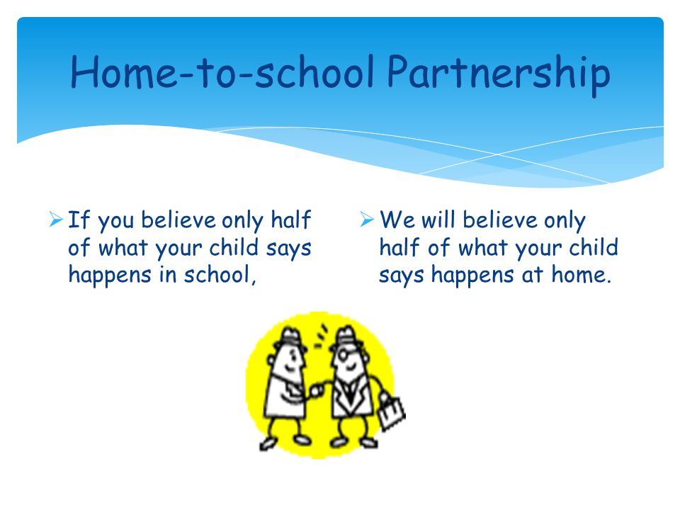 Home-to-school Partnership  If you believe only half of what your child says happens in school,  We will believe only half of what your child says happens at home.