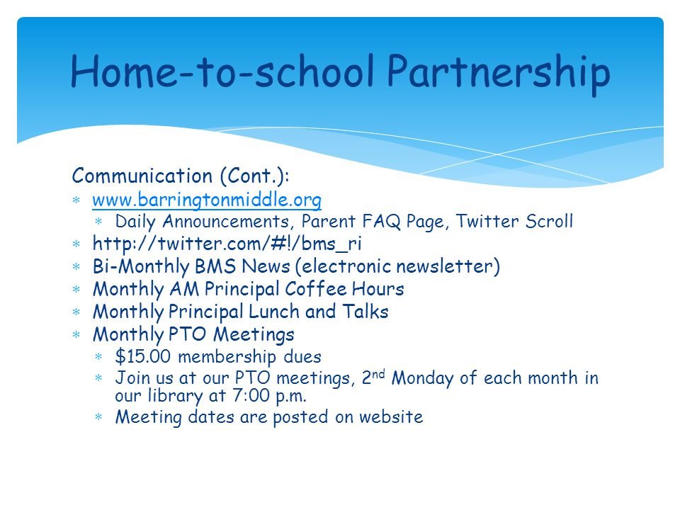Communication (Cont.):  www.barringtonmiddle.org www.barringtonmiddle.org  Daily Announcements, Parent FAQ Page, Twitter Scroll  http://twitter.com/#!/bms_ri  Bi-Monthly BMS News (electronic newsletter)  Monthly AM Principal Coffee Hours  Monthly Principal Lunch and Talks  Monthly PTO Meetings  $15.00 membership dues  Join us at our PTO meetings, 2 nd Monday of each month in our library at 7:00 p.m.