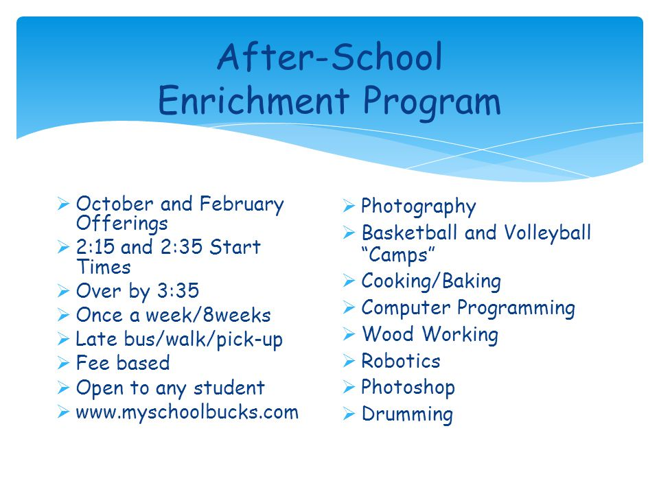 After-School Enrichment Program  October and February Offerings  2:15 and 2:35 Start Times  Over by 3:35  Once a week/8weeks  Late bus/walk/pick-up  Fee based  Open to any student  www.myschoolbucks.com  Photography  Basketball and Volleyball Camps  Cooking/Baking  Computer Programming  Wood Working  Robotics  Photoshop  Drumming