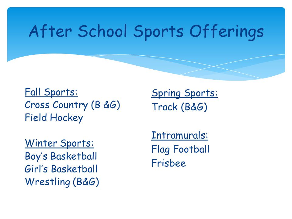 After School Sports Offerings Fall Sports: Cross Country (B &G) Field Hockey Winter Sports: Boy's Basketball Girl's Basketball Wrestling (B&G) Spring Sports: Track (B&G) Intramurals: Flag Football Frisbee