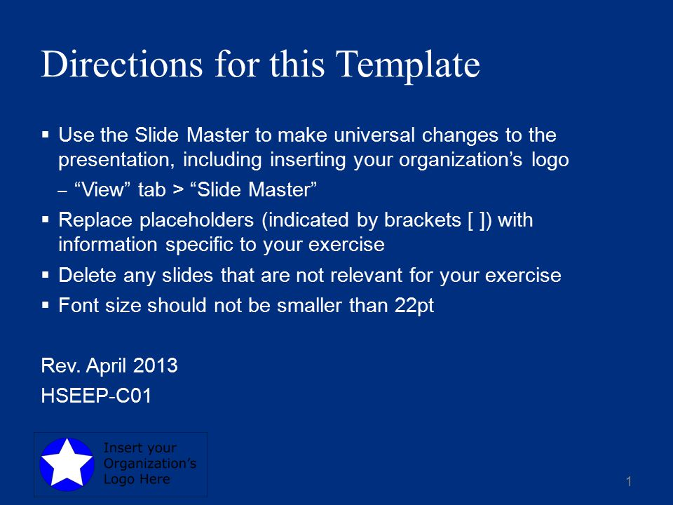 Directions for this Template  Use the Slide Master to make universal changes to the presentation, including inserting your organization's logo ‒ View tab > Slide Master  Replace placeholders (indicated by brackets [ ]) with information specific to your exercise  Delete any slides that are not relevant for your exercise  Font size should not be smaller than 22pt Rev.