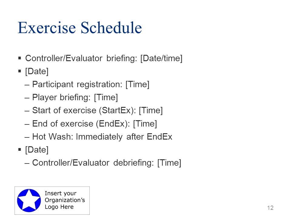 Exercise Schedule  Controller/Evaluator briefing: [Date/time]  [Date] –Participant registration: [Time] –Player briefing: [Time] –Start of exercise (StartEx): [Time] –End of exercise (EndEx): [Time] –Hot Wash: Immediately after EndEx  [Date] –Controller/Evaluator debriefing: [Time] 12
