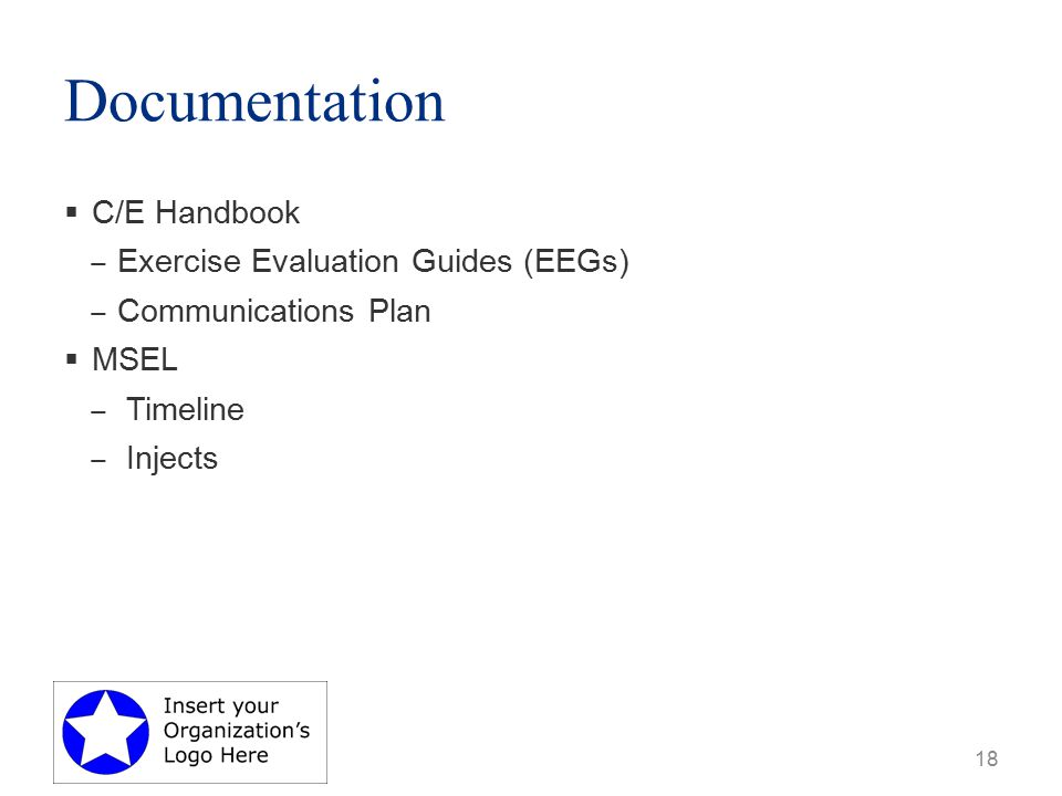Documentation  C/E Handbook ‒ Exercise Evaluation Guides (EEGs) ‒ Communications Plan  MSEL ‒ Timeline ‒ Injects 18