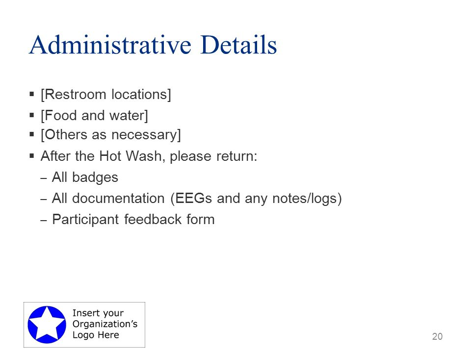 Administrative Details  [Restroom locations]  [Food and water]  [Others as necessary]  After the Hot Wash, please return: ‒ All badges ‒ All documentation (EEGs and any notes/logs) ‒ Participant feedback form 20