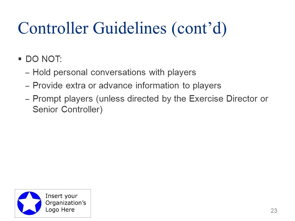 Controller Guidelines (cont'd) 23  DO NOT: ‒ Hold personal conversations with players ‒ Provide extra or advance information to players ‒ Prompt players (unless directed by the Exercise Director or Senior Controller)