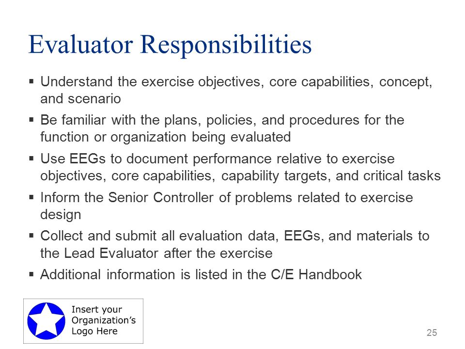 Evaluator Responsibilities  Understand the exercise objectives, core capabilities, concept, and scenario  Be familiar with the plans, policies, and procedures for the function or organization being evaluated  Use EEGs to document performance relative to exercise objectives, core capabilities, capability targets, and critical tasks  Inform the Senior Controller of problems related to exercise design  Collect and submit all evaluation data, EEGs, and materials to the Lead Evaluator after the exercise  Additional information is listed in the C/E Handbook 25