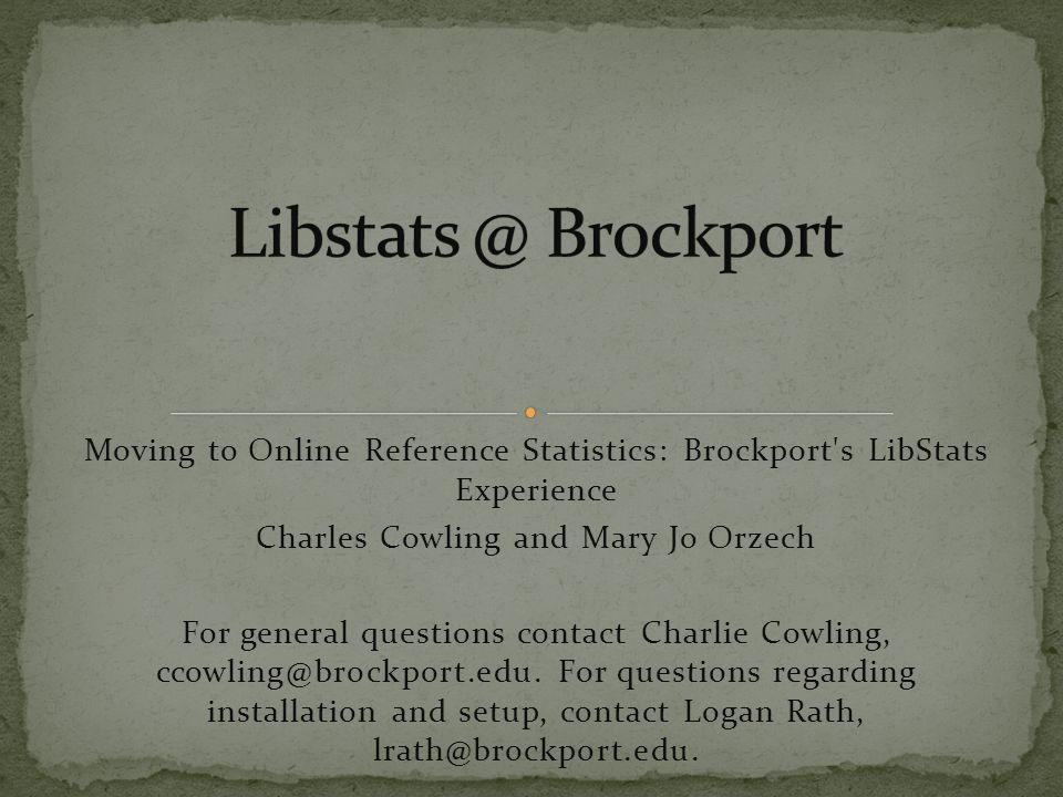 Moving to Online Reference Statistics: Brockport s LibStats Experience Charles Cowling and Mary Jo Orzech For general questions contact Charlie Cowling, ccowling@brockport.edu.