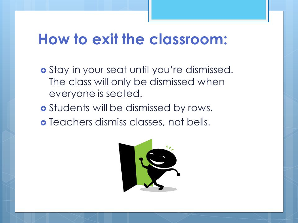 How to exit the classroom:  Stay in your seat until you're dismissed.