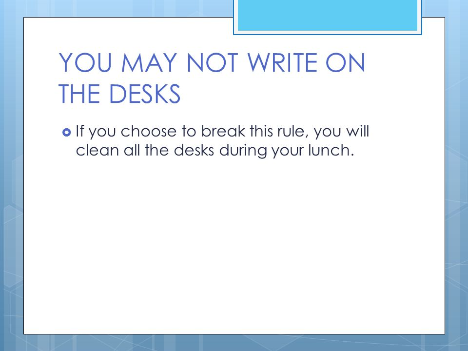 YOU MAY NOT WRITE ON THE DESKS  If you choose to break this rule, you will clean all the desks during your lunch.