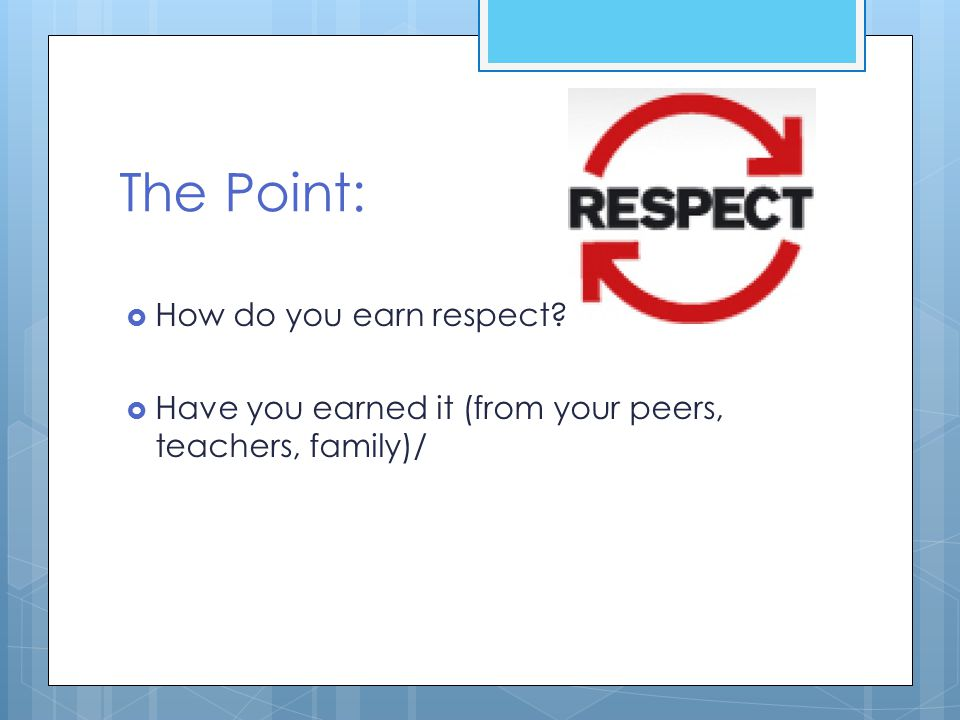 The Point:  How do you earn respect?  Have you earned it (from your peers, teachers, family)/