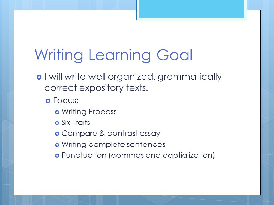 Writing Learning Goal  I will write well organized, grammatically correct expository texts.