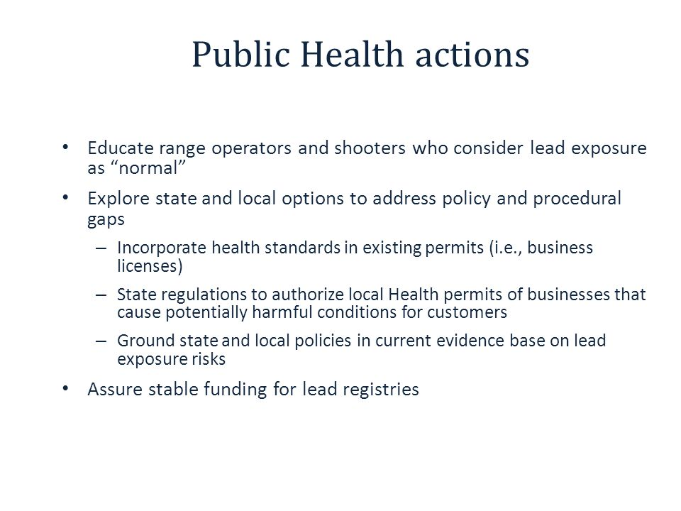 Public Health actions Educate range operators and shooters who consider lead exposure as normal Explore state and local options to address policy and procedural gaps – Incorporate health standards in existing permits (i.e., business licenses) – State regulations to authorize local Health permits of businesses that cause potentially harmful conditions for customers – Ground state and local policies in current evidence base on lead exposure risks Assure stable funding for lead registries