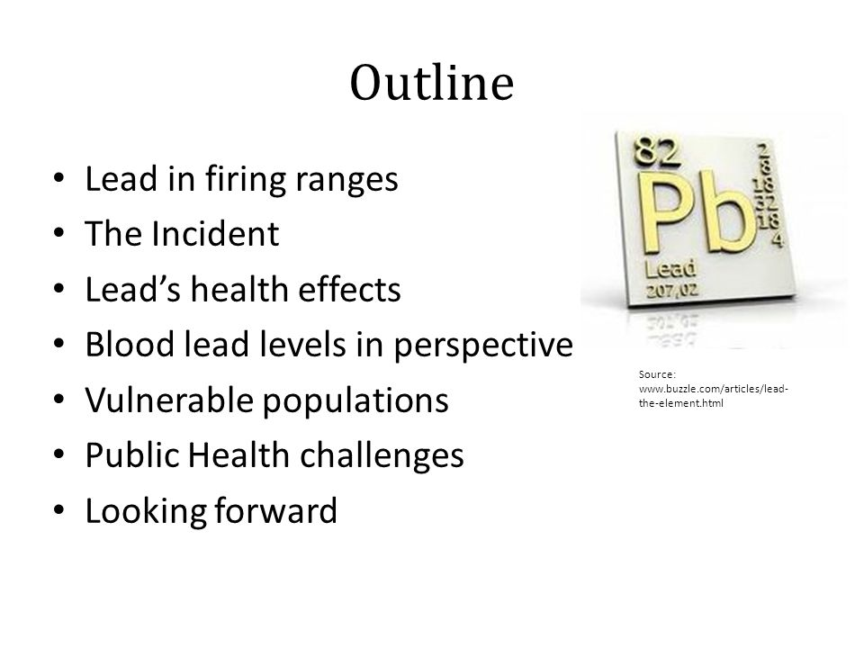 Outline Lead in firing ranges The Incident Lead's health effects Blood lead levels in perspective Vulnerable populations Public Health challenges Looking forward Source: www.buzzle.com/articles/lead- the-element.html